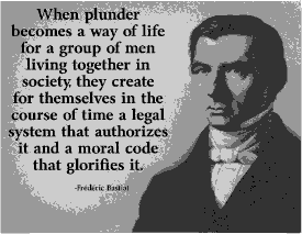 """When plunder becomes a way of life for a group of men living together in society, they create for themselves in the course of time a legal system that authorizes it and a moral code that gorifies it."" -Frederic Bastiat."