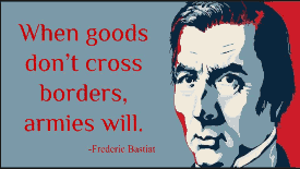 """When goods don't cross borders, soldiers will."" -Frederic Bastiat"