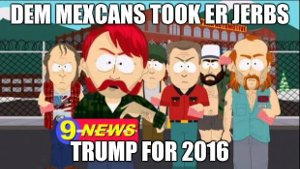 Dem Mexicans took er jerbs! Trump for 2016.