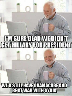 I'm sure glad we didn't get Hillary for president. We'd still have Obamacare and be at war with Syria.