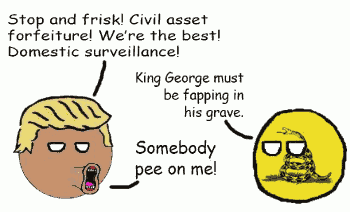 Donald Trump: Stop and frisk! Civil asset forfeiture! We're the best! Domestic surveillance! Libertarian ball: King George must be fapping in his grave. Donald Trump: Somebody pee on me!