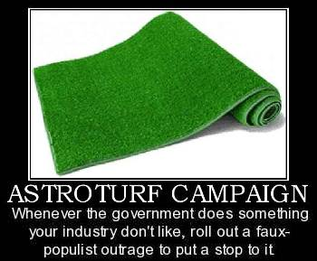Astroturf campaign: when the government does something your industry doesn't like, rollout the feaux-populist rage to put a stop to it.