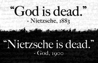 """God is dead."" -Nietzsche, 1883. ""Nietzsche is dead."" -God, 1900."
