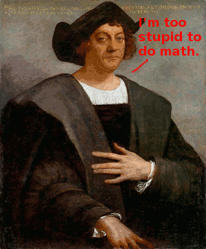 "Christopher Columbus saying, ""I'm too stupid to do math."""
